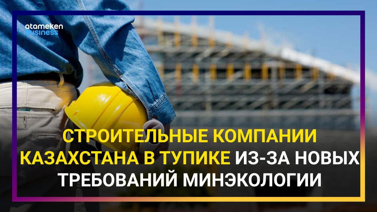 Строительные компании Казахстана в тупике из-за новых требований минэкологии