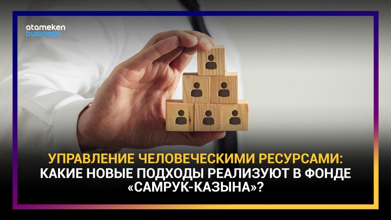 """Управление человеческими ресурсами: какие новые подходы реализуют в фонде """"Самрук-Казына""""?"""