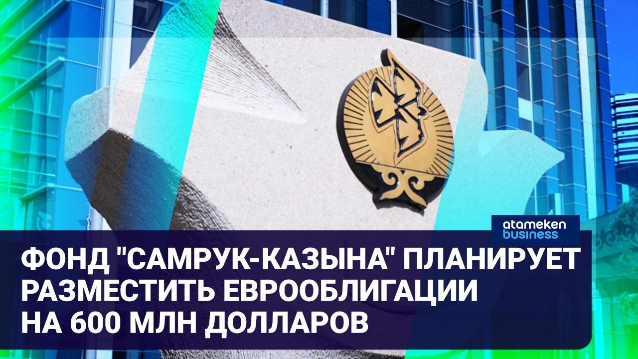 """Зачем фонд """"Самрук-Казына"""" намерен выпустить еврооблигации на 600 млн долларов?"""