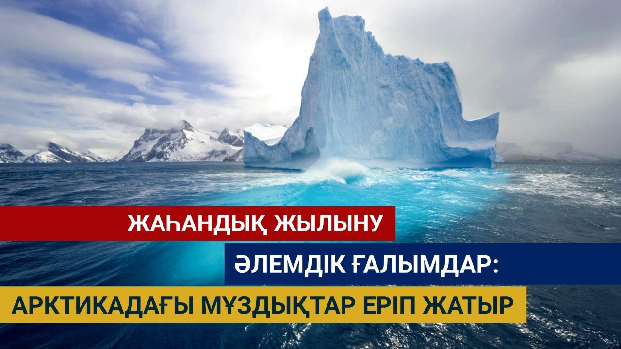 Жаһандық жылыну. Әлемдік ғалымдар: Арктикадағы мұздықтар еріп жатыр