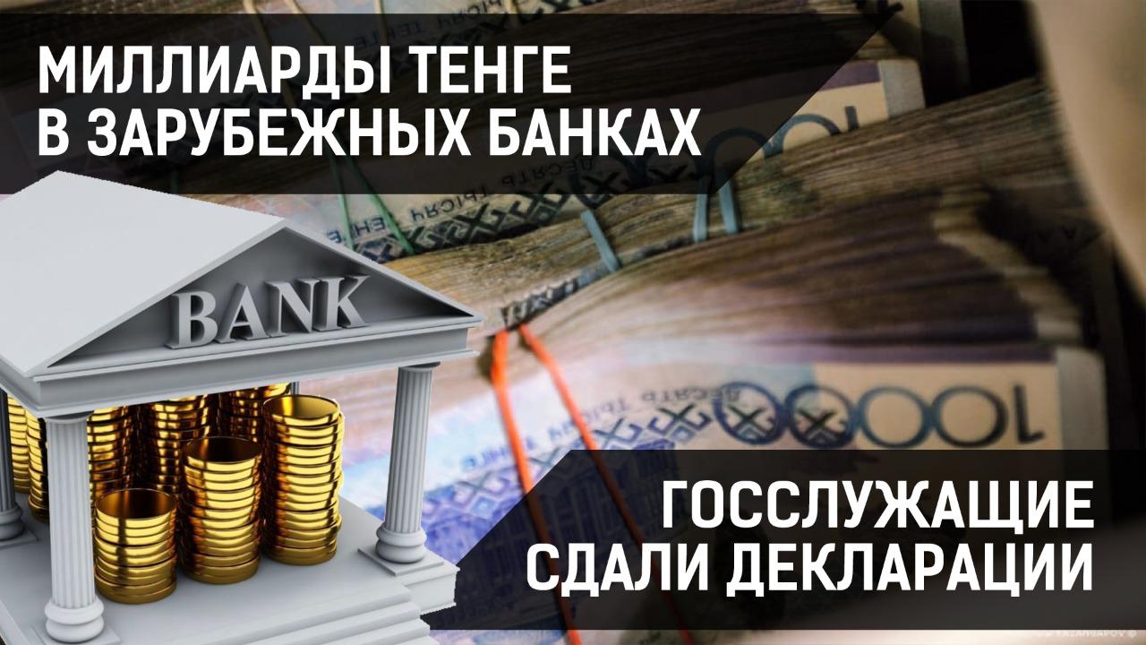 Миллиарды тенге в зарубежных банках. Госслужащие сдали декларации