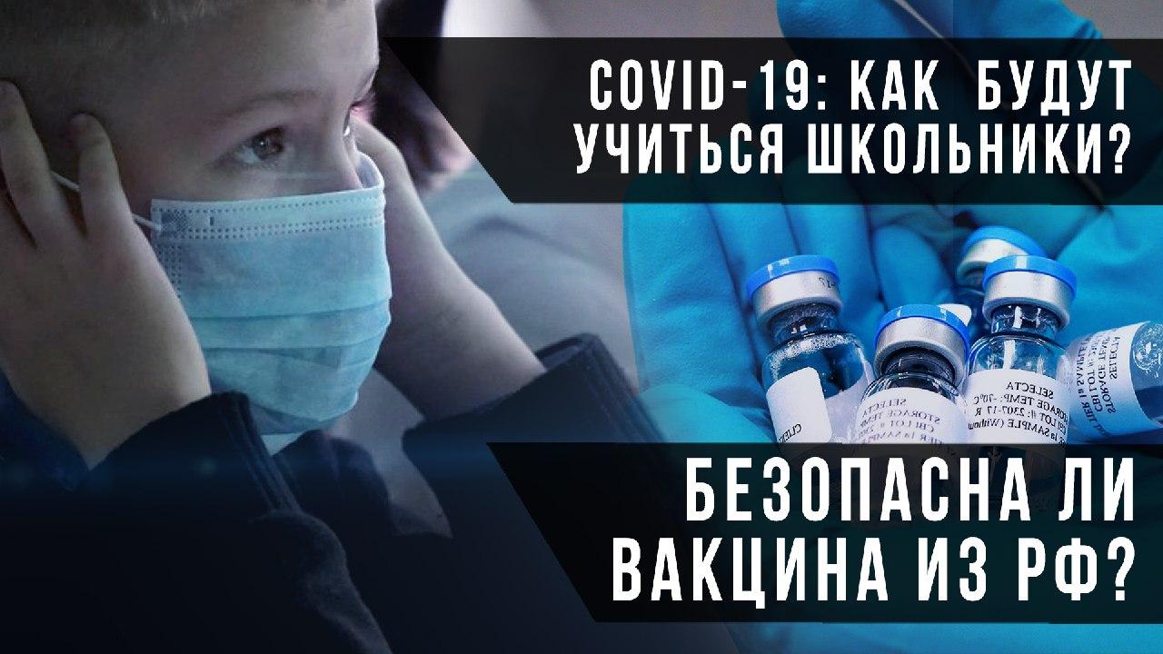 Соvid-19: как  будут учиться школьники? Безопасна ли вакцина из РФ?