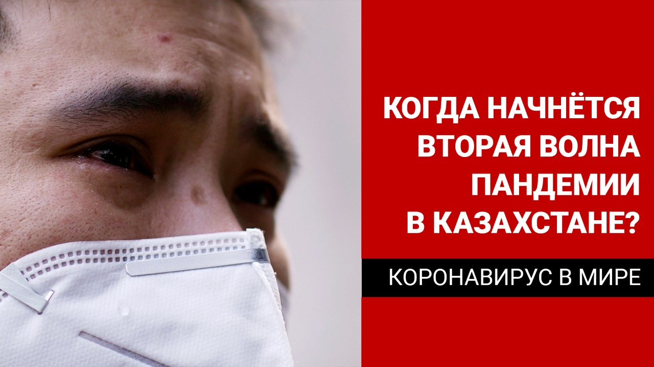 Когда начнется вторая волна пандемии в Казахстане и во всем мире?