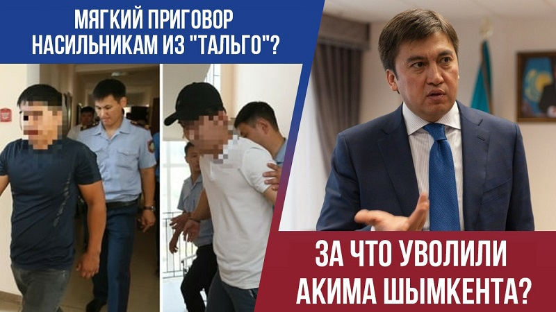 Мягкий приговор насильникам из «Тальго»? За что уволили акима Шымкента?